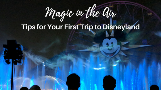 Magic is in the Air – Tips on your First Trip to Disneyland