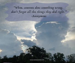 """When someone does something wrong, don't forget all the things they did right."" -Anonymous"