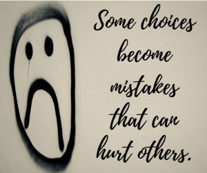 Some choices can become mistakes that hurt others.